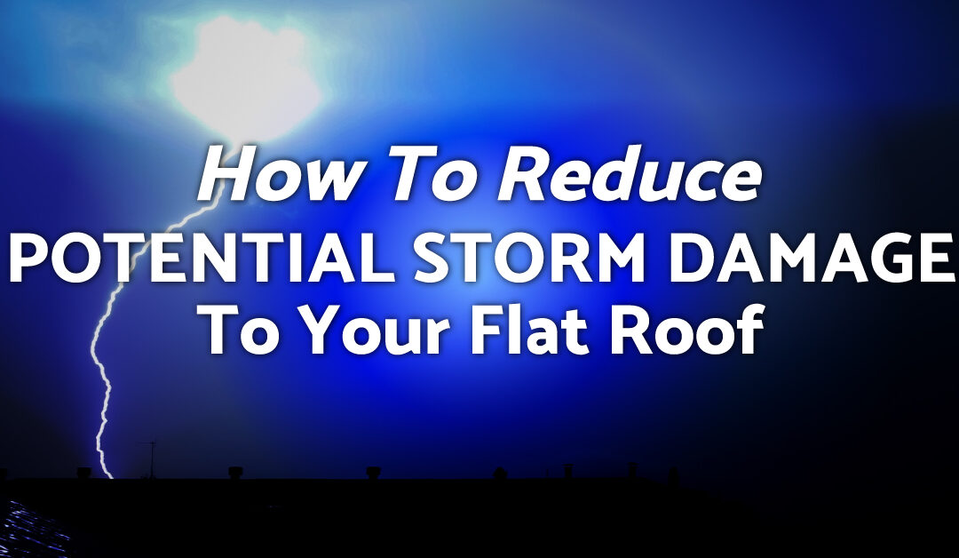 How To Reduce Potential Storm Damage To Your Flat Roof