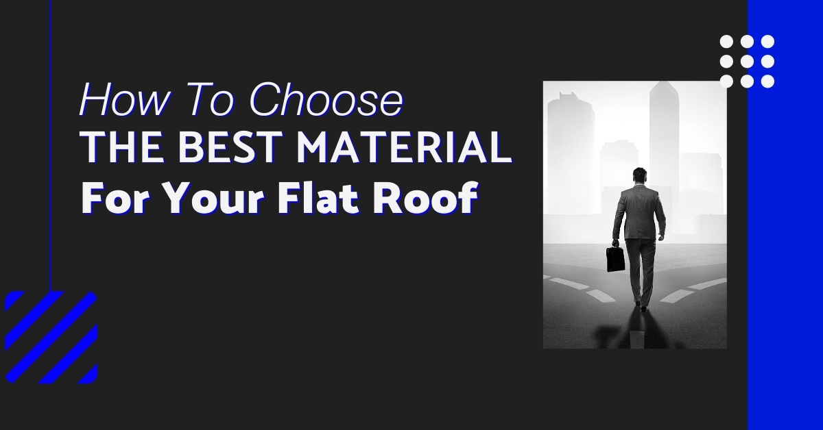How To Choose The Best Material For Your Flat Roof