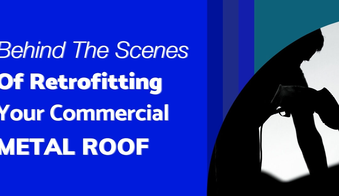 Behind The Scenes Of Retrofitting Your Commercial Metal Roof
