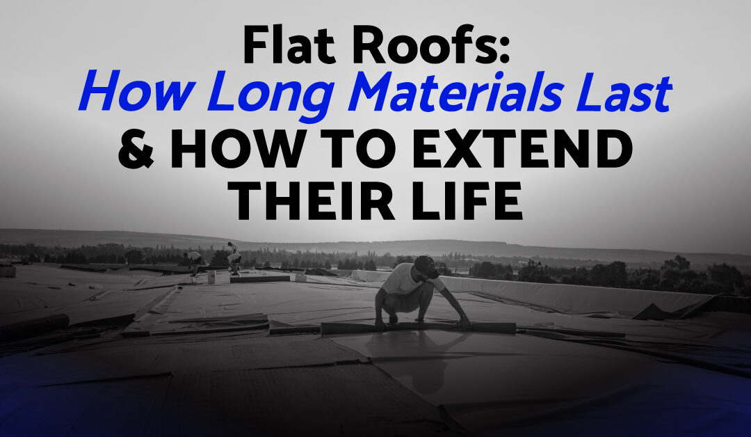 Flat Roofs: How Long Materials Last & How To Extend Their Life