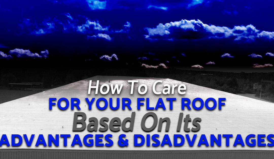 How To Care For Your Flat Roof Based On Its Advantages And Disadvantages